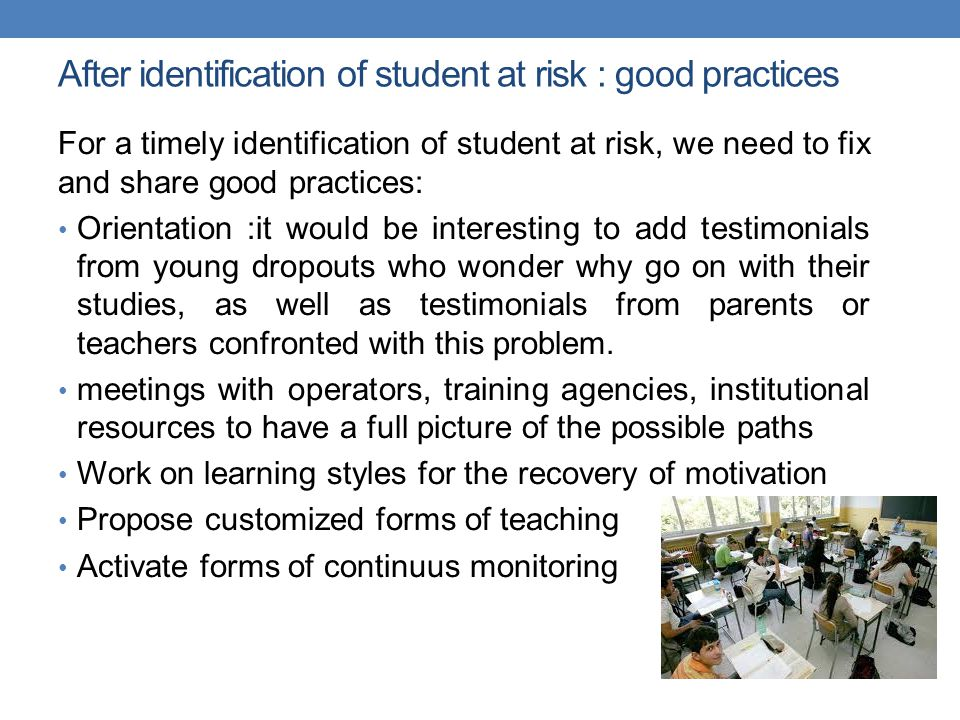 After identification of student at risk : good practices For a timely identification of student at risk, we need to fix and share good practices: Orientation :it would be interesting to add testimonials from young dropouts who wonder why go on with their studies, as well as testimonials from parents or teachers confronted with this problem.