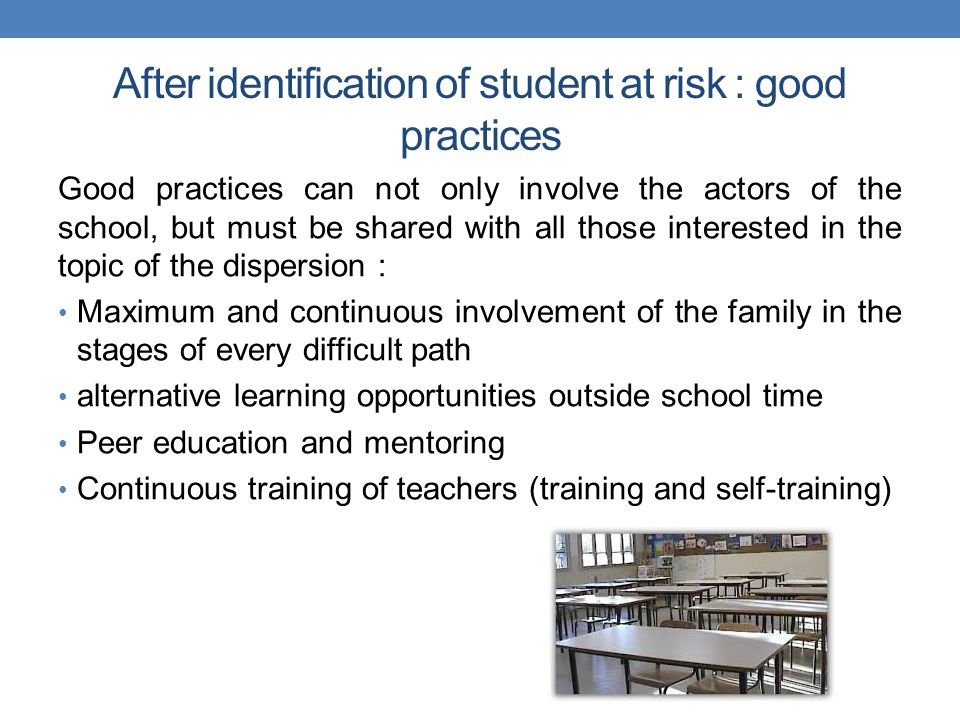 After identification of student at risk : good practices Good practices can not only involve the actors of the school, but must be shared with all those interested in the topic of the dispersion : Maximum and continuous involvement of the family in the stages of every difficult path alternative learning opportunities outside school time Peer education and mentoring Continuous training of teachers (training and self-training)