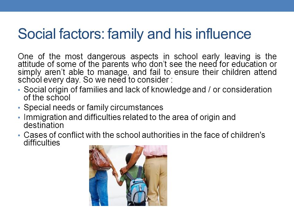 Social factors: family and his influence One of the most dangerous aspects in school early leaving is the attitude of some of the parents who don't see the need for education or simply aren't able to manage, and fail to ensure their children attend school every day.