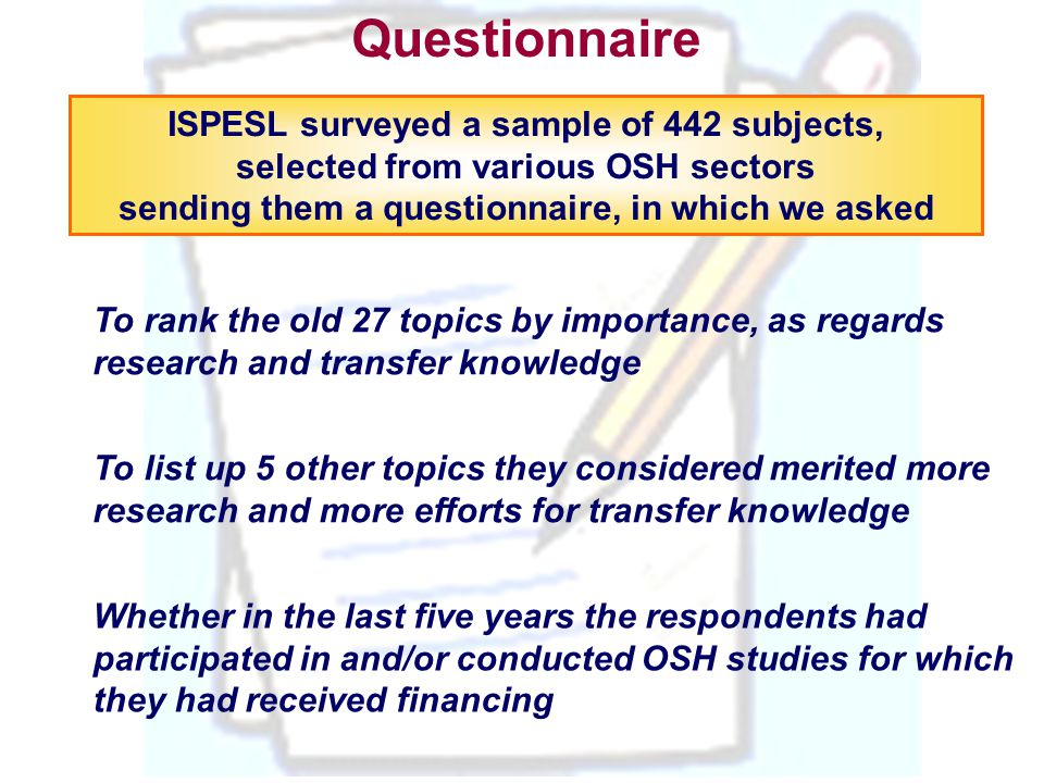 Questionnaire ISPESL surveyed a sample of 442 subjects, selected from various OSH sectors sending them a questionnaire, in which we asked To rank the old 27 topics by importance, as regards research and transfer knowledge To list up 5 other topics they considered merited more research and more efforts for transfer knowledge Whether in the last five years the respondents had participated in and/or conducted OSH studies for which they had received financing