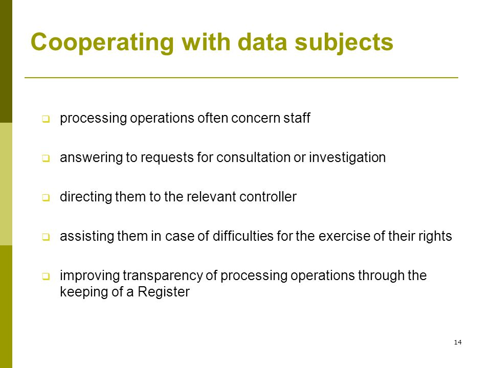 14 Cooperating with data subjects  processing operations often concern staff  answering to requests for consultation or investigation  directing them to the relevant controller  assisting them in case of difficulties for the exercise of their rights  improving transparency of processing operations through the keeping of a Register