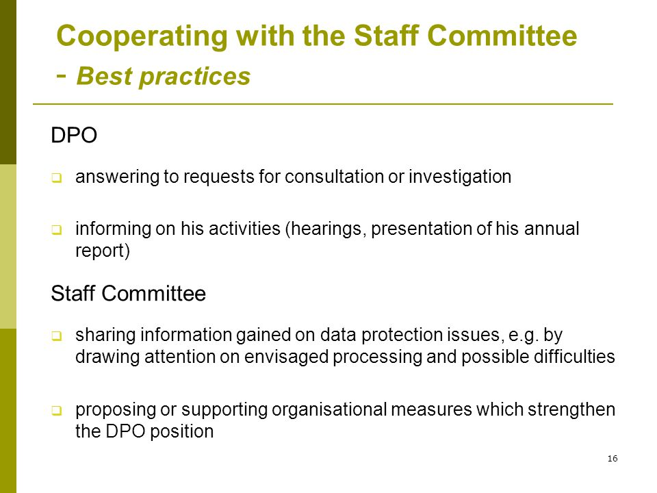 16 Cooperating with the Staff Committee - Best practices DPO  answering to requests for consultation or investigation  informing on his activities (hearings, presentation of his annual report) Staff Committee  sharing information gained on data protection issues, e.g.