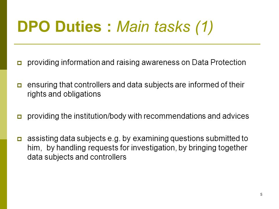5 DPO Duties : Main tasks (1)  providing information and raising awareness on Data Protection  ensuring that controllers and data subjects are infor