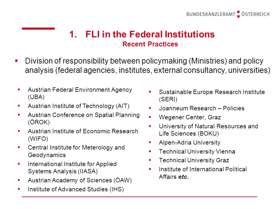 1.FLI in the Federal Institutions Recent Practices  Division of responsibility between policymaking (Ministries) and policy analysis (federal agencies, institutes, external consultancy, universities)  Sustainable Europe Research Institute (SERI)  Joanneum Research – Policies  Wegener Center, Graz  University of Natural Resources and Life Sciences (BOKU)  Alpen-Adria University  Technical University Vienna  Technical University Graz  Institute of International Political Affairs etc.