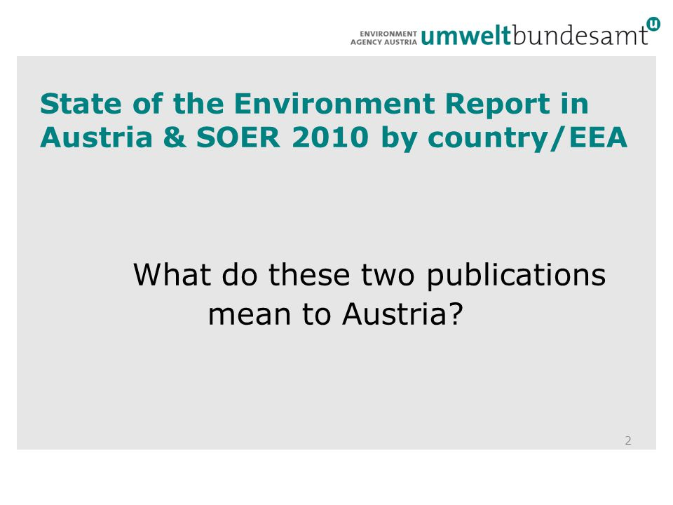 State of the Environment Report in Austria & SOER 2010 by country/EEA What do these two publications mean to Austria.