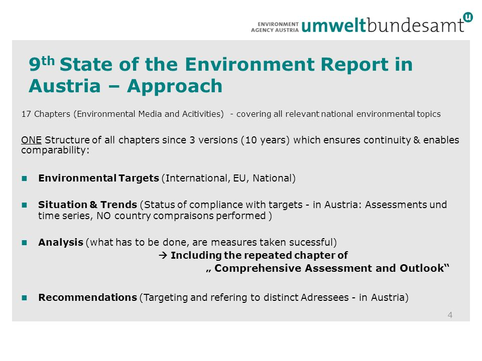 "9 th State of the Environment Report in Austria – Approach 17 Chapters (Environmental Media and Acitivities) - covering all relevant national environmental topics ONE Structure of all chapters since 3 versions (10 years) which ensures continuity & enables comparability: Environmental Targets (International, EU, National) Situation & Trends (Status of compliance with targets - in Austria: Assessments und time series, NO country compraisons performed ) Analysis (what has to be done, are measures taken sucessful)  Including the repeated chapter of "" Comprehensive Assessment and Outlook Recommendations (Targeting and refering to distinct Adressees - in Austria) 4"