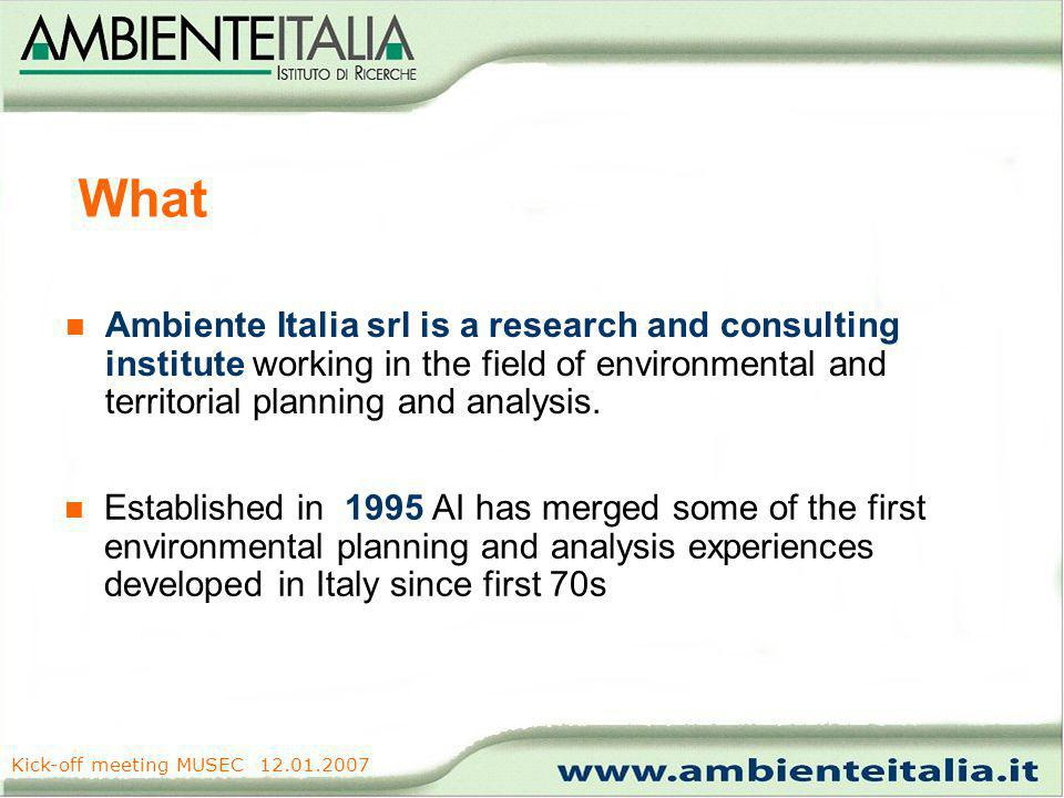 www.ambienteitalia.it Kick-off meeting MUSEC 12.01.2007 What Ambiente Italia srl is a research and consulting institute working in the field of environmental and territorial planning and analysis.