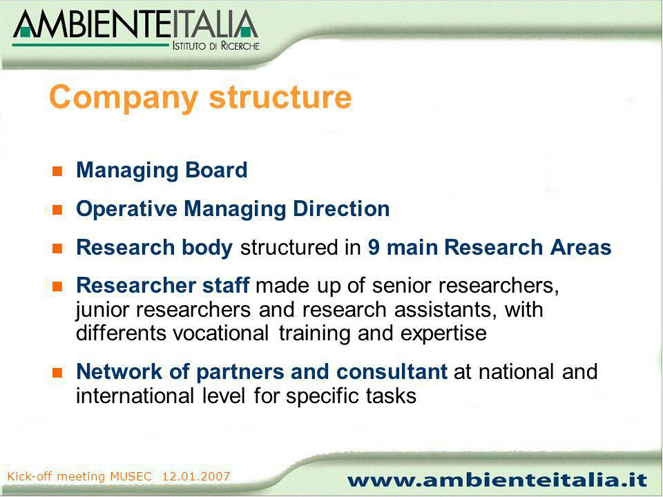 www.ambienteitalia.it Kick-off meeting MUSEC 12.01.2007 Company structure Managing Board Operative Managing Direction Research body structured in 9 main Research Areas Researcher staff made up of senior researchers, junior researchers and research assistants, with differents vocational training and expertise Network of partners and consultant at national and international level for specific tasks