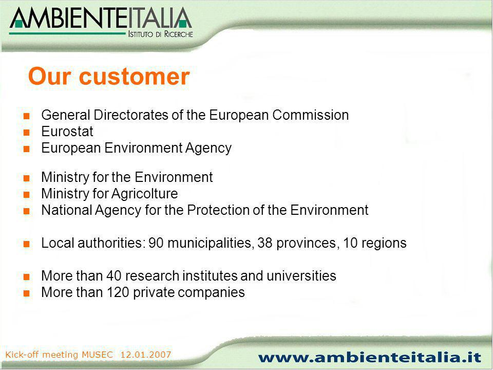 www.ambienteitalia.it Kick-off meeting MUSEC 12.01.2007 Our customer General Directorates of the European Commission Eurostat European Environment Agency Ministry for the Environment Ministry for Agricolture National Agency for the Protection of the Environment Local authorities: 90 municipalities, 38 provinces, 10 regions More than 40 research institutes and universities More than 120 private companies