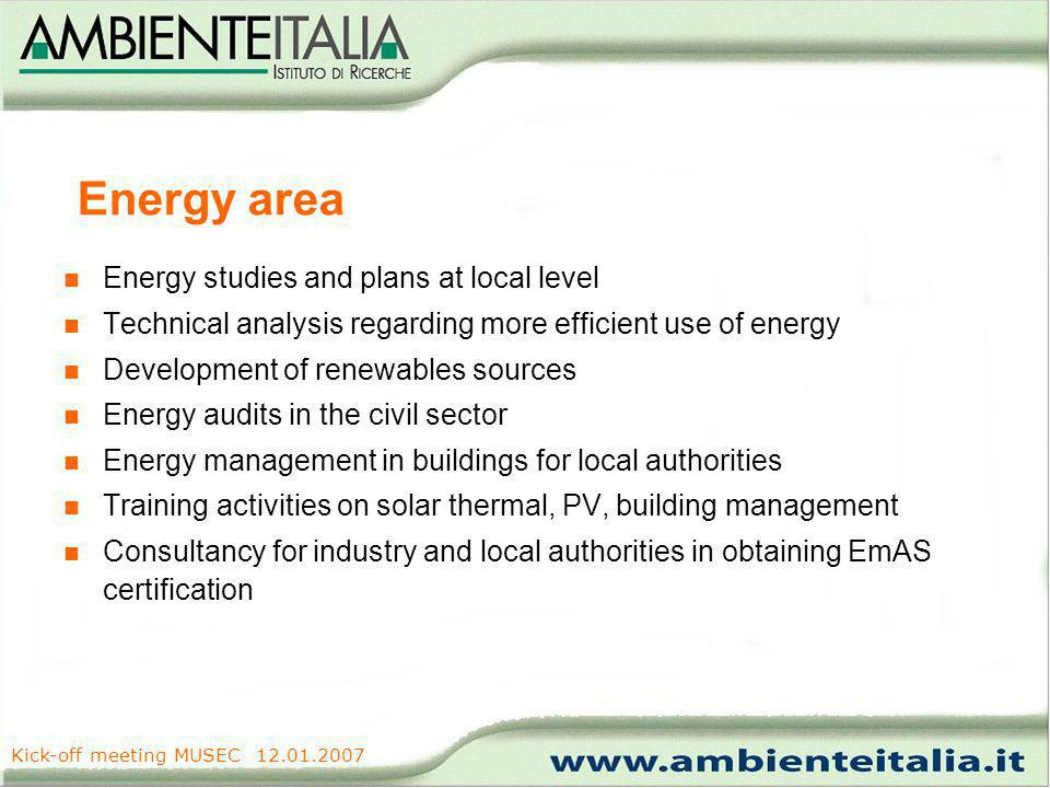 www.ambienteitalia.it Kick-off meeting MUSEC 12.01.2007 Energy area Energy studies and plans at local level Technical analysis regarding more efficient use of energy Development of renewables sources Energy audits in the civil sector Energy management in buildings for local authorities Training activities on solar thermal, PV, building management Consultancy for industry and local authorities in obtaining EmAS certification
