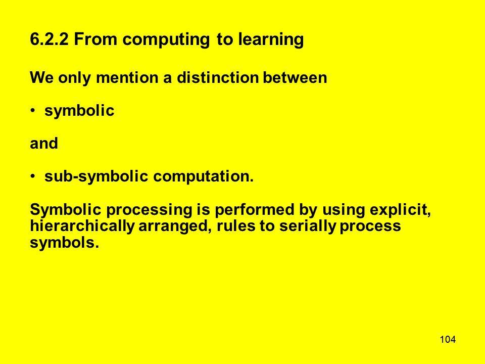 104 6.2.2 From computing to learning We only mention a distinction between symbolic and sub-symbolic computation. Symbolic processing is performed by