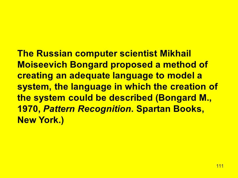 111 The Russian computer scientist Mikhail Moiseevich Bongard proposed a method of creating an adequate language to model a system, the language in wh