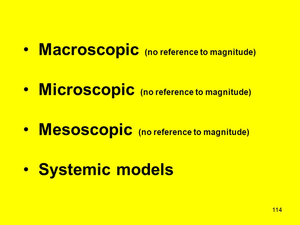 114 Macroscopic (no reference to magnitude) Microscopic (no reference to magnitude) Mesoscopic (no reference to magnitude) Systemic models