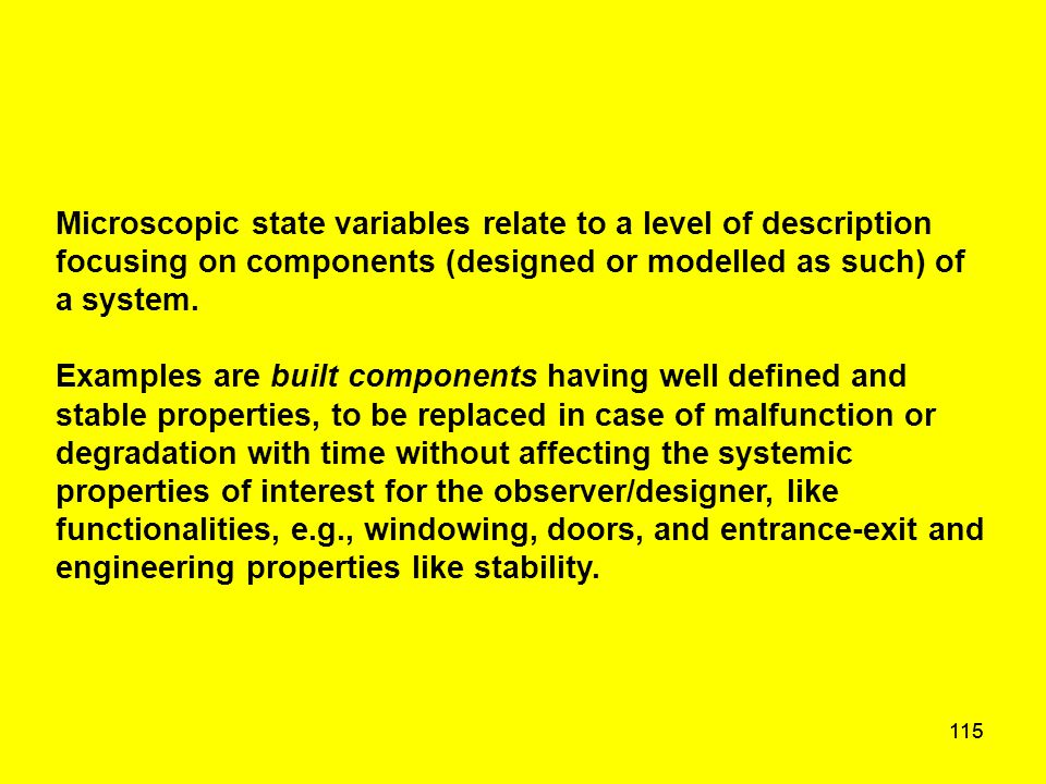 115 Microscopic state variables relate to a level of description focusing on components (designed or modelled as such) of a system. Examples are built