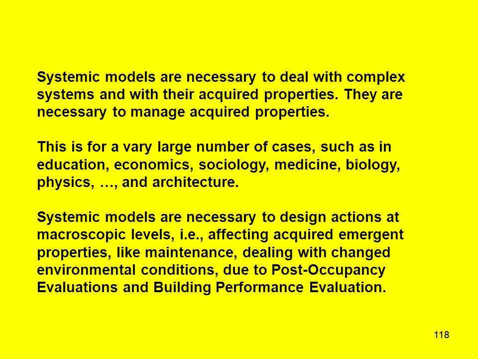 118 Systemic models are necessary to deal with complex systems and with their acquired properties. They are necessary to manage acquired properties. T
