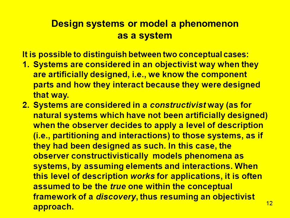 12 Design systems or model a phenomenon as a system It is possible to distinguish between two conceptual cases: 1.Systems are considered in an objecti