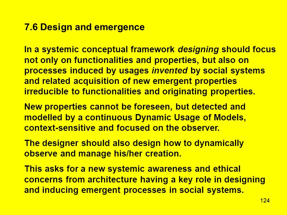 124 7.6 Design and emergence In a systemic conceptual framework designing should focus not only on functionalities and properties, but also on process