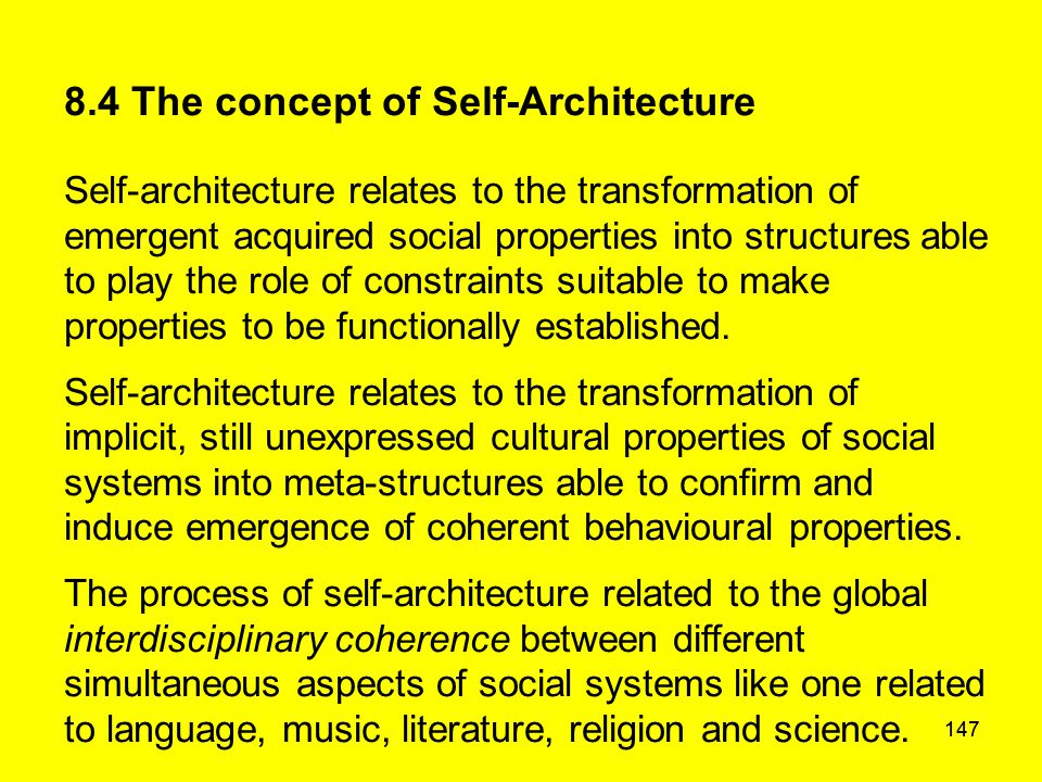 147 8.4 The concept of Self-Architecture Self-architecture relates to the transformation of emergent acquired social properties into structures able t