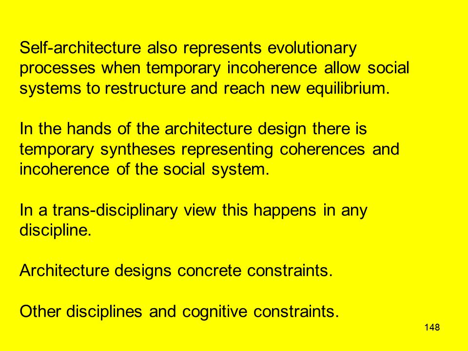 148 Self-architecture also represents evolutionary processes when temporary incoherence allow social systems to restructure and reach new equilibrium.