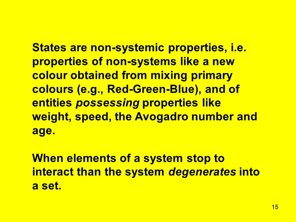 15 States are non-systemic properties, i.e. properties of non-systems like a new colour obtained from mixing primary colours (e.g., Red-Green-Blue), a