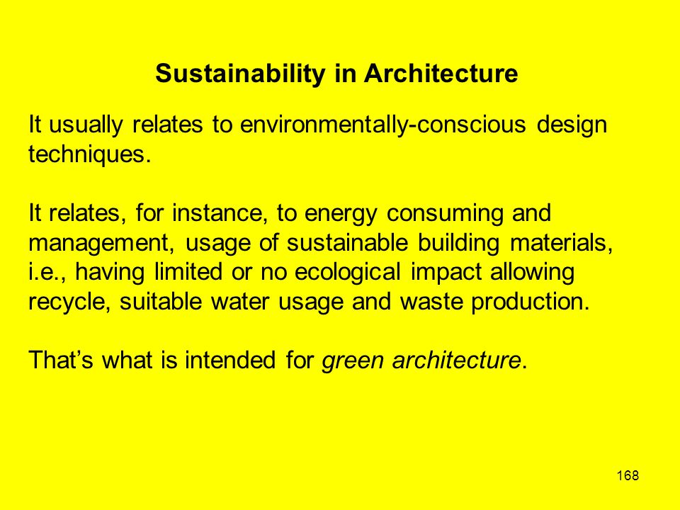 168 Sustainability in Architecture It usually relates to environmentally-conscious design techniques. It relates, for instance, to energy consuming an