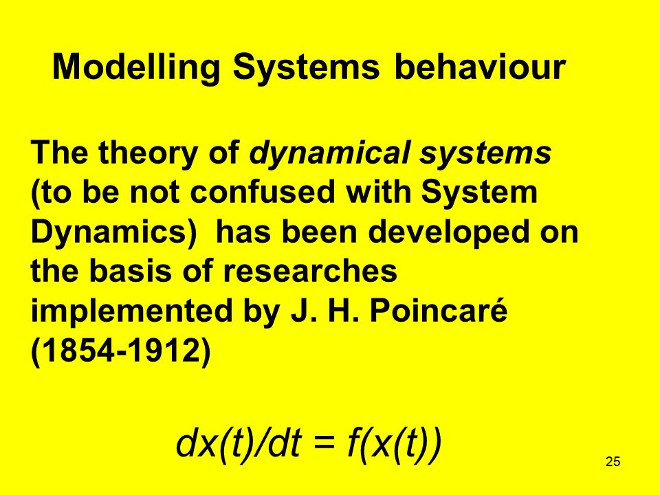 25 Modelling Systems behaviour The theory of dynamical systems (to be not confused with System Dynamics) has been developed on the basis of researches