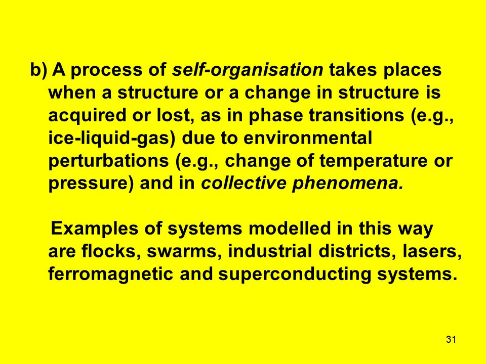 31 b) A process of self-organisation takes places when a structure or a change in structure is acquired or lost, as in phase transitions (e.g., ice-li