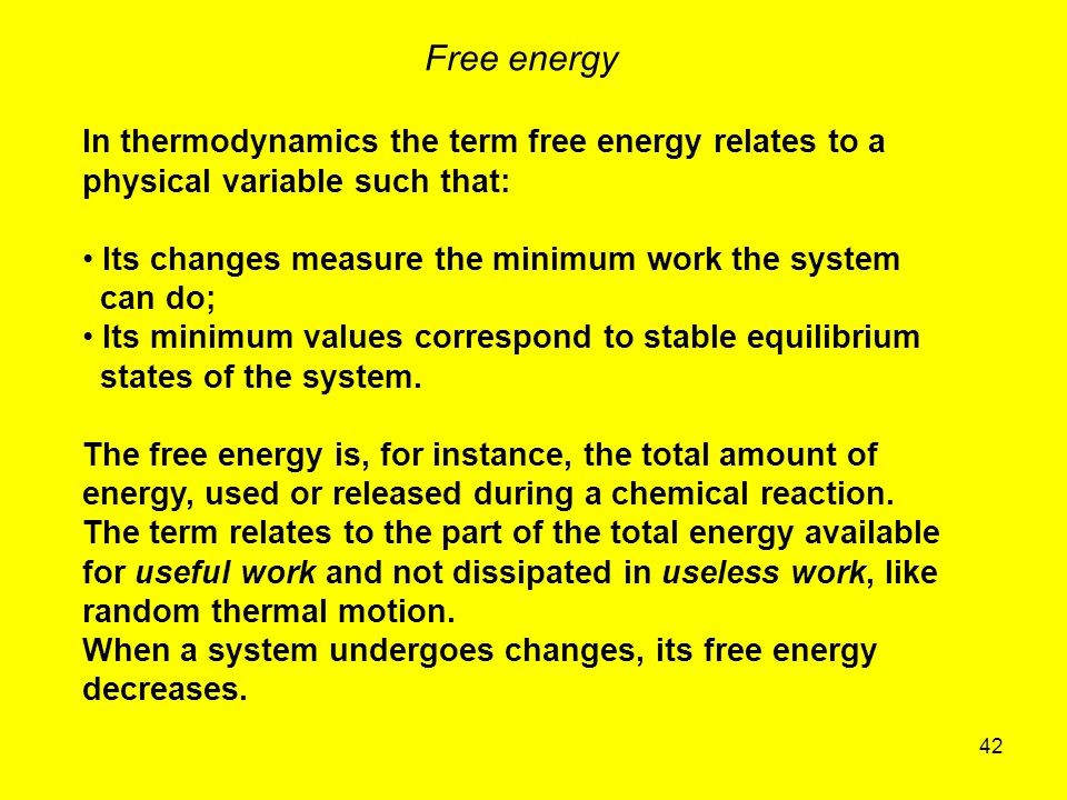 42 Free energy In thermodynamics the term free energy relates to a physical variable such that: Its changes measure the minimum work the system can do