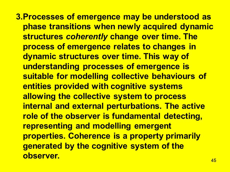 45 3.Processes of emergence may be understood as phase transitions when newly acquired dynamic structures coherently change over time. The process of