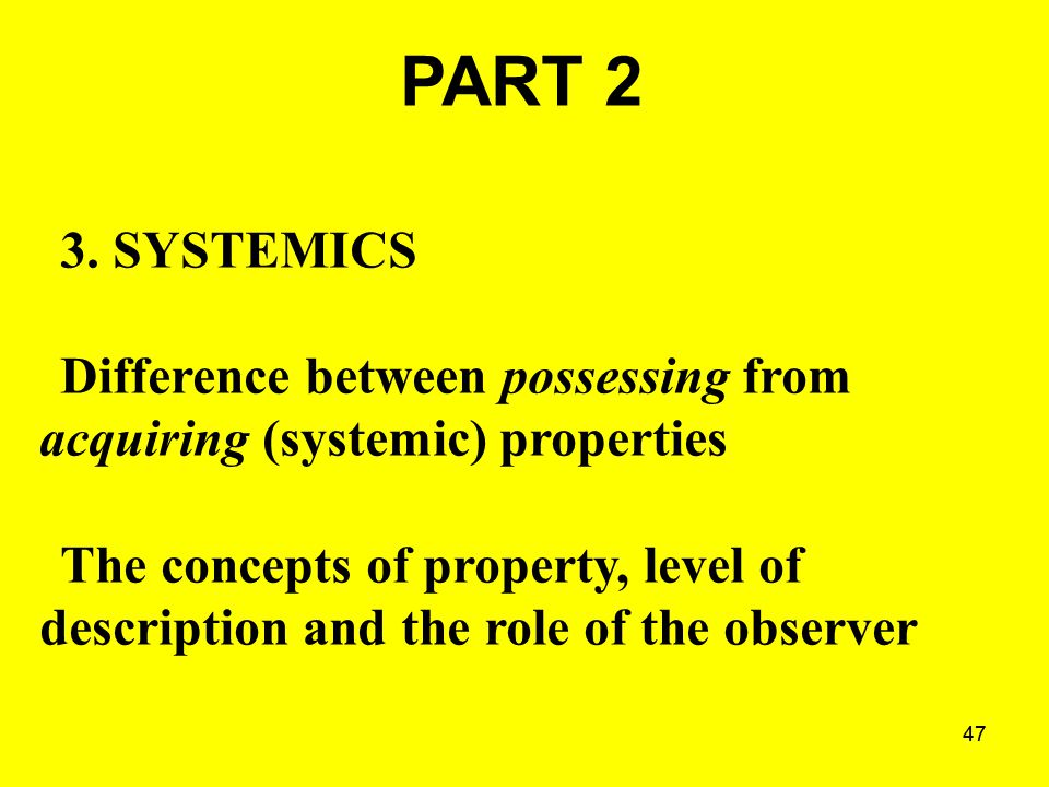 47 PART 2 3. SYSTEMICS Difference between possessing from acquiring (systemic) properties The concepts of property, level of description and the role