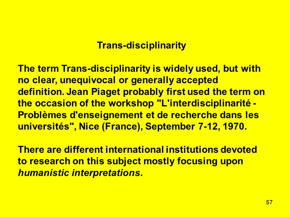 57 Trans-disciplinarity The term Trans-disciplinarity is widely used, but with no clear, unequivocal or generally accepted definition. Jean Piaget pro