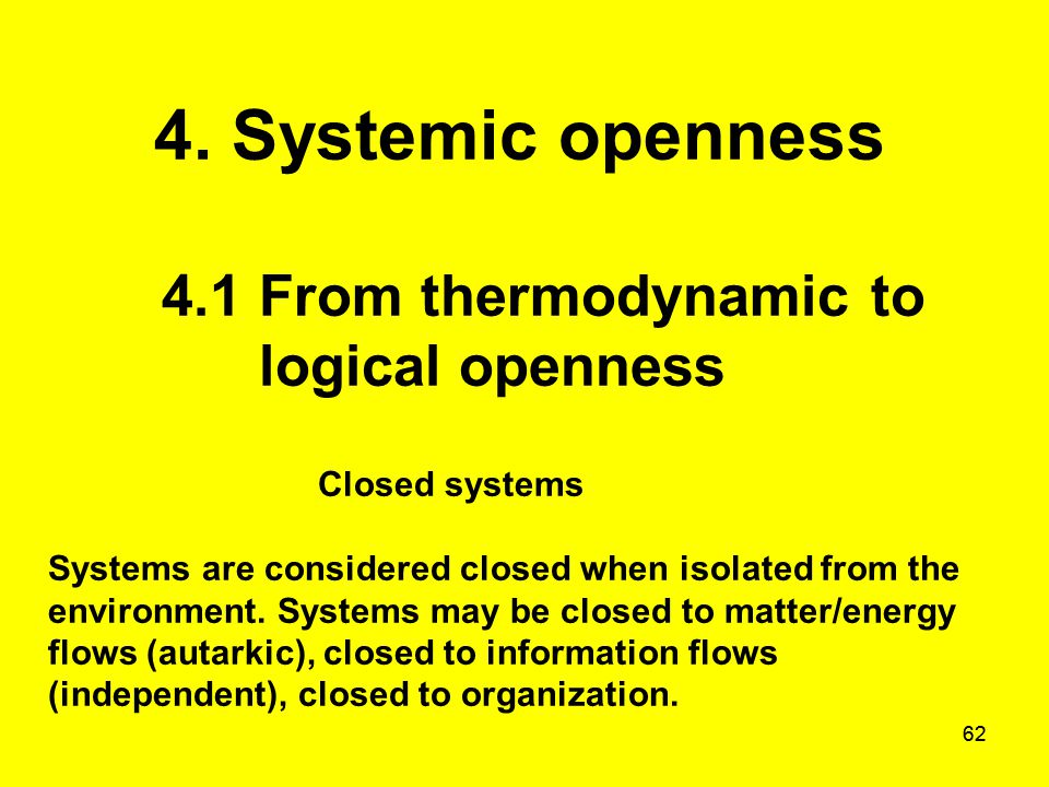 62 4. Systemic openness 4.1 From thermodynamic to logical openness Closed systems Systems are considered closed when isolated from the environment. Sy