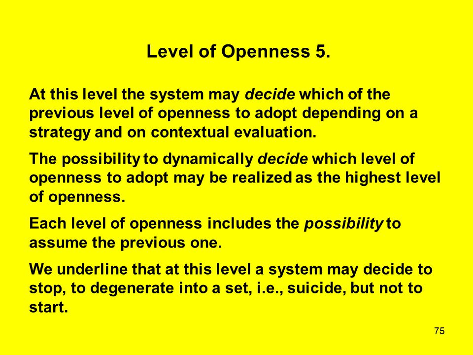 75 Level of Openness 5. At this level the system may decide which of the previous level of openness to adopt depending on a strategy and on contextual