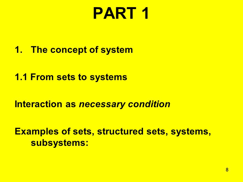 88 PART 1 1.The concept of system 1.1 From sets to systems Interaction as necessary condition Examples of sets, structured sets, systems, subsystems: