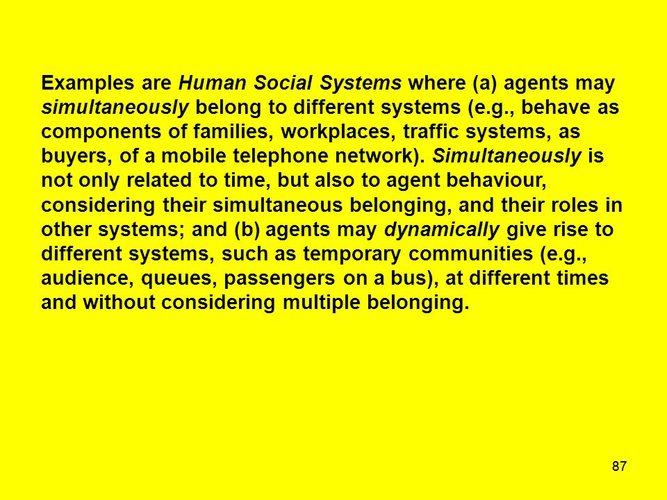 87 Examples are Human Social Systems where (a) agents may simultaneously belong to different systems (e.g., behave as components of families, workplac