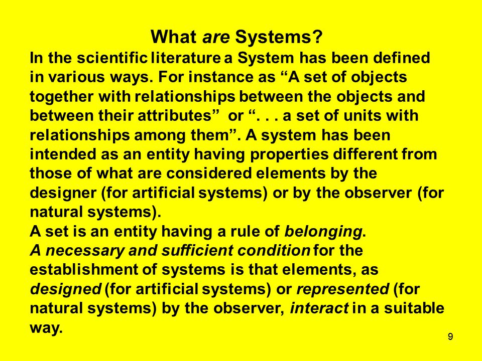 "99 What are Systems? In the scientific literature a System has been defined in various ways. For instance as ""A set of objects together with relations"