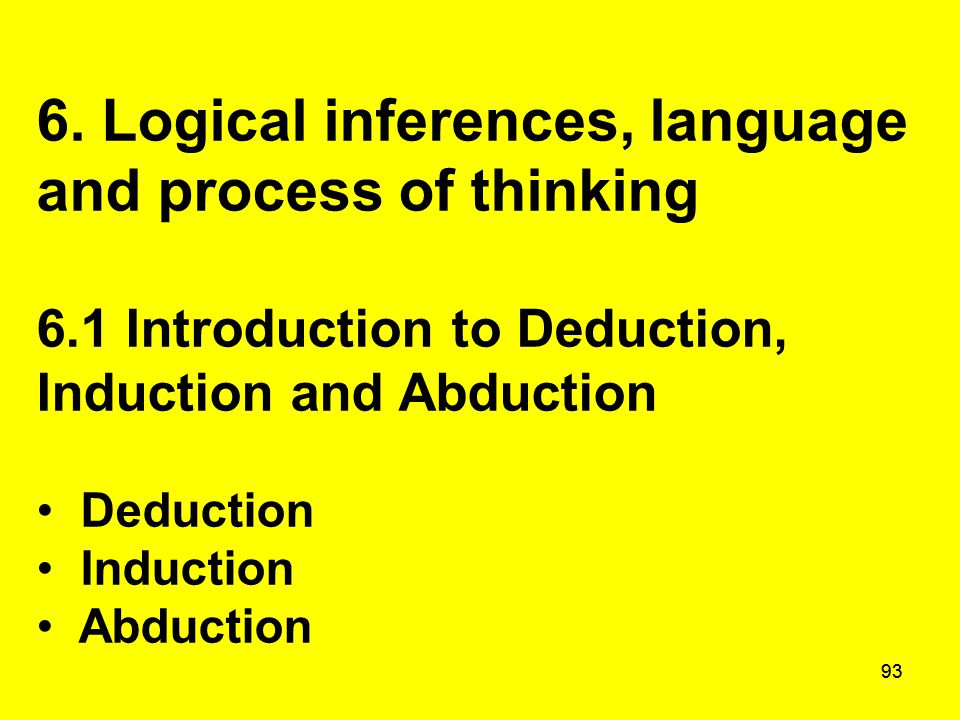 93 6. Logical inferences, language and process of thinking 6.1 Introduction to Deduction, Induction and Abduction Deduction Induction Abduction