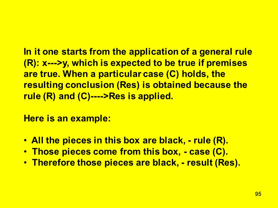 95 In it one starts from the application of a general rule (R): x--->y, which is expected to be true if premises are true. When a particular case (C)