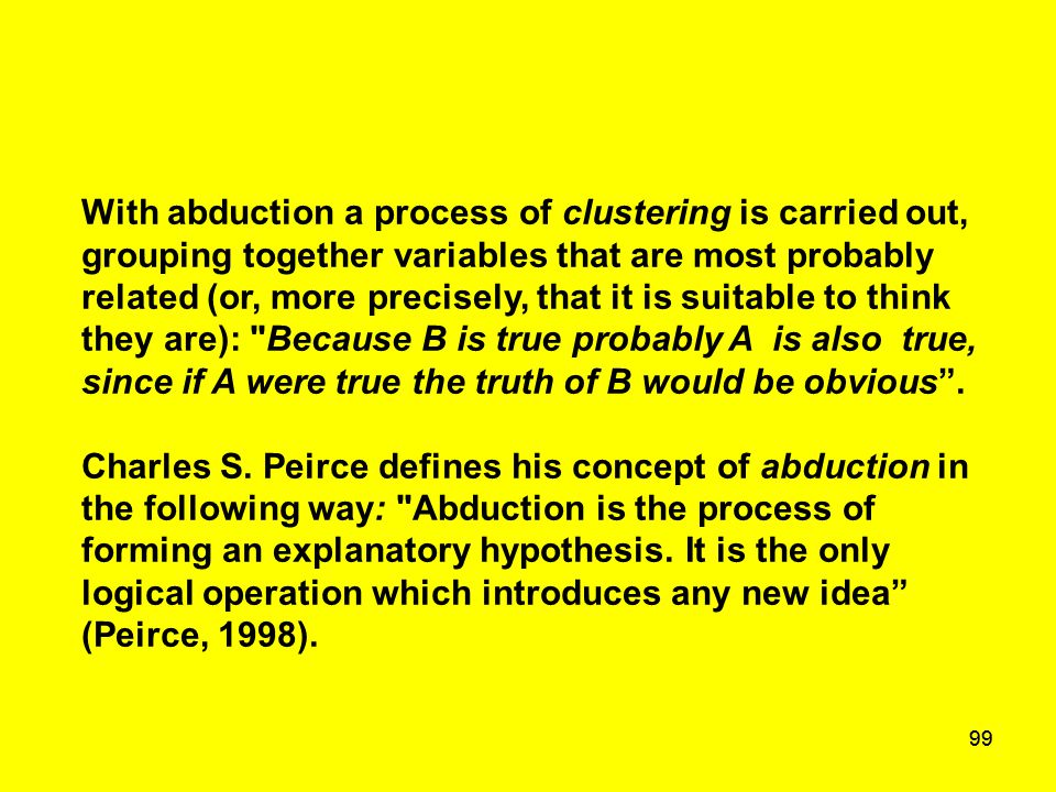 99 With abduction a process of clustering is carried out, grouping together variables that are most probably related (or, more precisely, that it is s