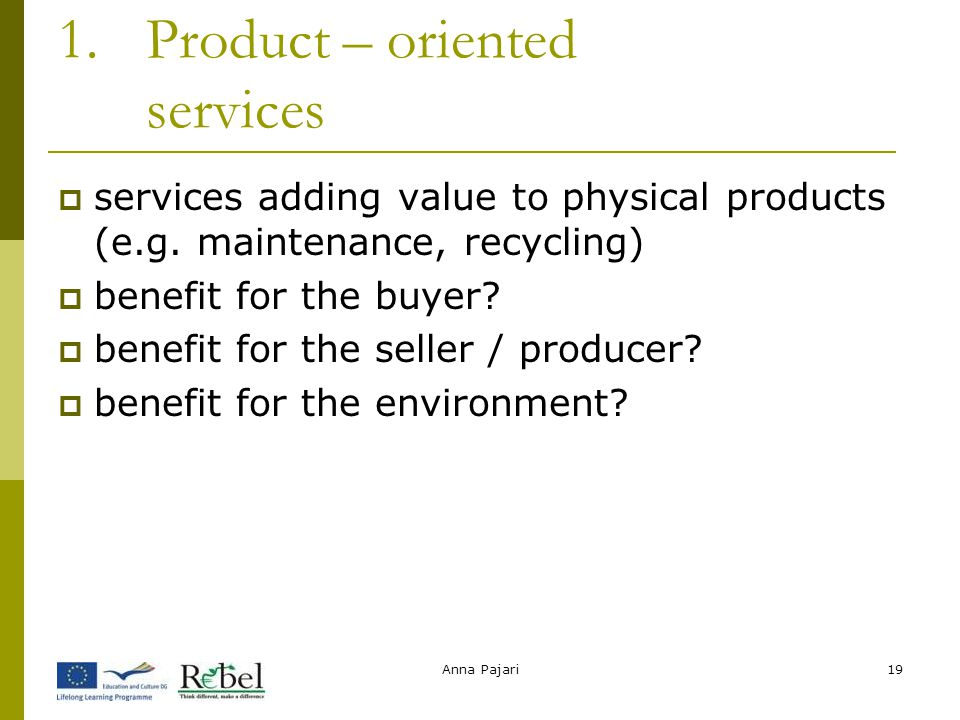 Anna Pajari19 1.Product – oriented services  services adding value to physical products (e.g. maintenance, recycling)  benefit for the buyer?  bene