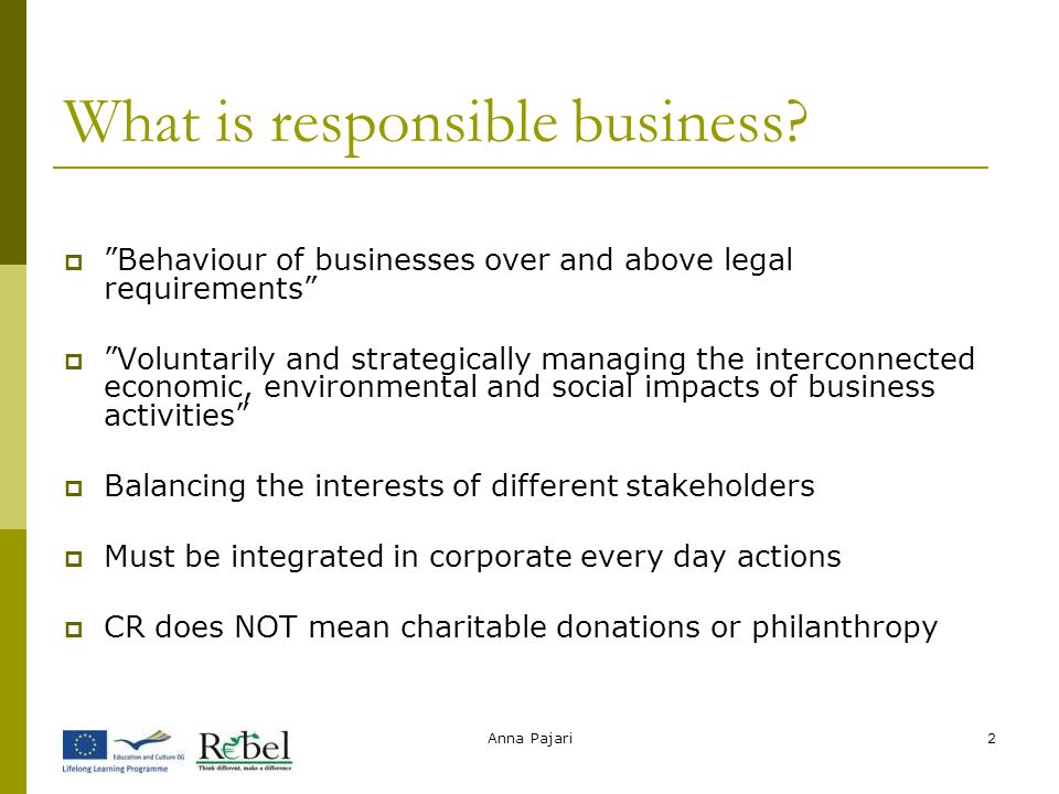 "Anna Pajari2 What is responsible business?  ""Behaviour of businesses over and above legal requirements""  ""Voluntarily and strategically managing the"