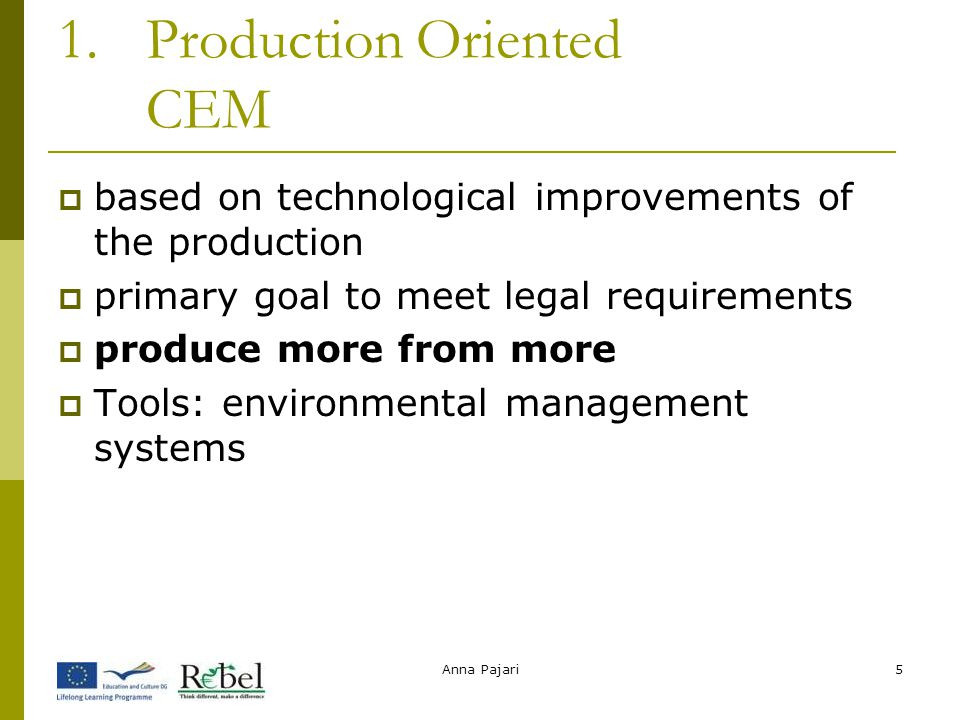 Anna Pajari5 1.Production Oriented CEM  based on technological improvements of the production  primary goal to meet legal requirements  produce more from more  Tools: environmental management systems