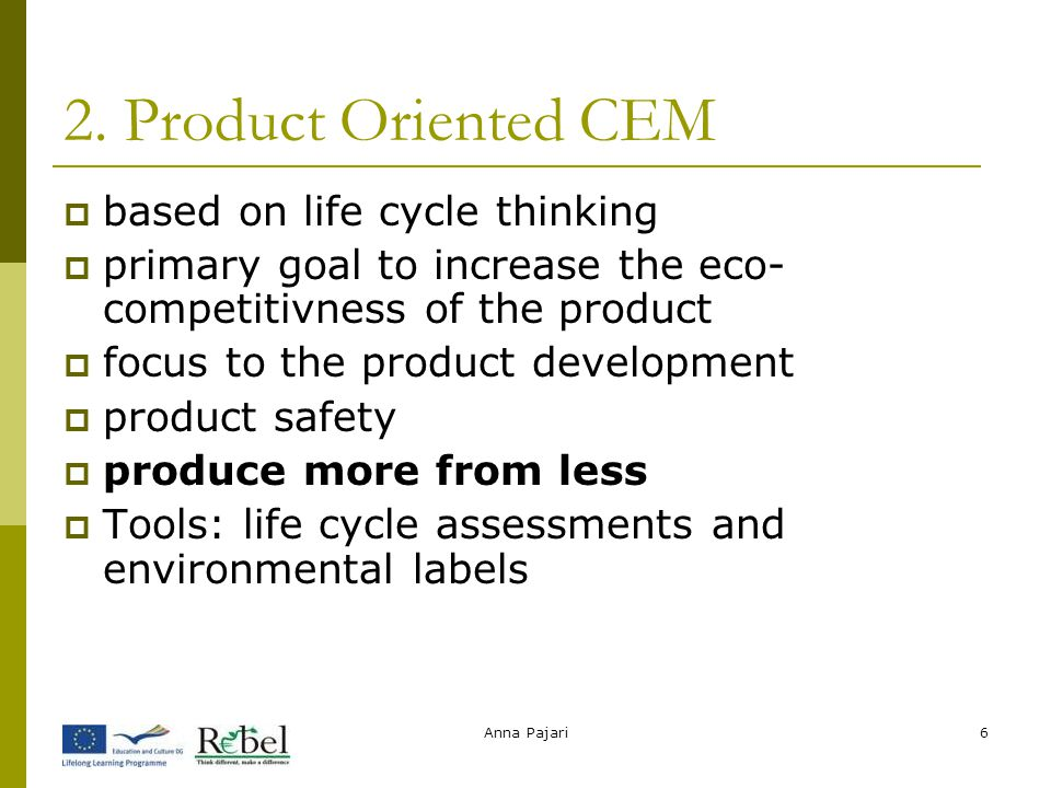 Anna Pajari6 2. Product Oriented CEM  based on life cycle thinking  primary goal to increase the eco- competitivness of the product  focus to the p