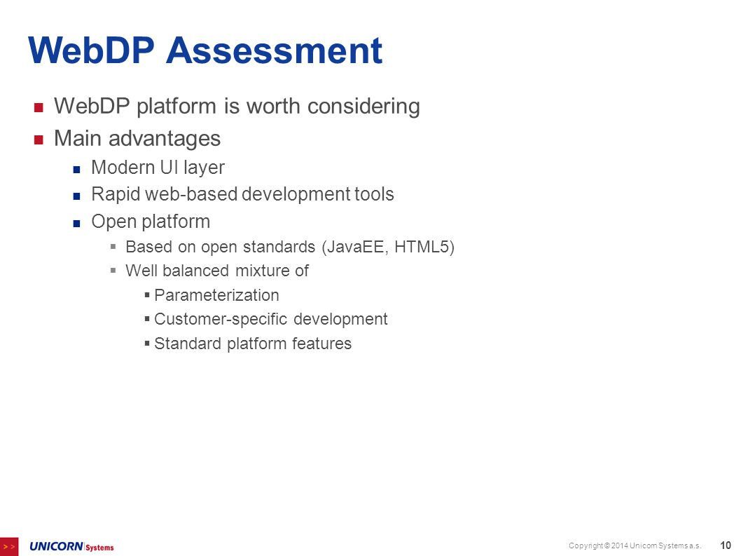 WebDP Assessment WebDP platform is worth considering Main advantages Modern UI layer Rapid web-based development tools Open platform  Based on open standards (JavaEE, HTML5)  Well balanced mixture of  Parameterization  Customer-specific development  Standard platform features Copyright © 2014 Unicorn Systems a.s.