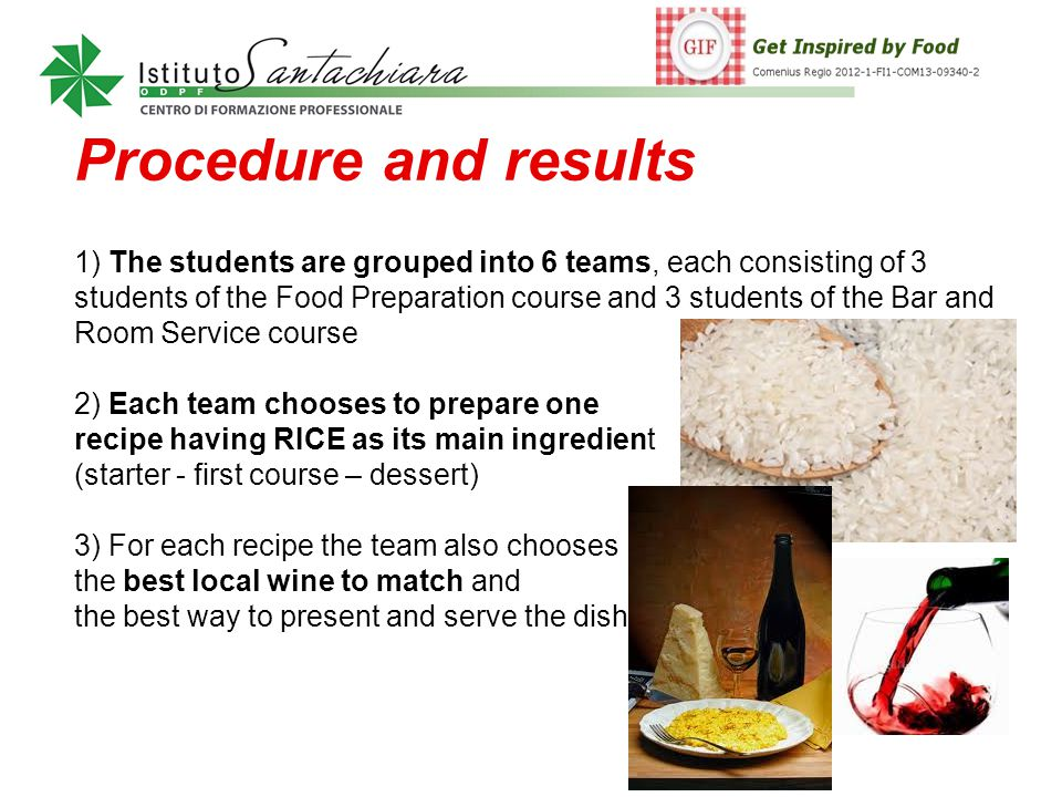 Procedure and results 1) The students are grouped into 6 teams, each consisting of 3 students of the Food Preparation course and 3 students of the Bar and Room Service course 2) Each team chooses to prepare one recipe having RICE as its main ingredient (starter - first course – dessert) 3) For each recipe the team also chooses the best local wine to match and the best way to present and serve the dish