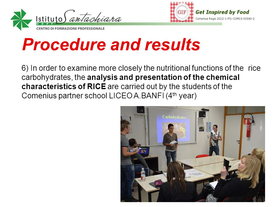 Procedure and results 6) In order to examine more closely the nutritional functions of the rice carbohydrates, the analysis and presentation of the chemical characteristics of RICE are carried out by the students of the Comenius partner school LICEO A.BANFI (4 th year)