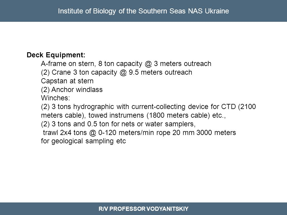 Institute of Biology of the Southern Seas NAS Ukraine R/V PROFESSOR VODYANITSKIY Deck Equipment: A-frame on stern, 8 ton capacity @ 3 meters outreach