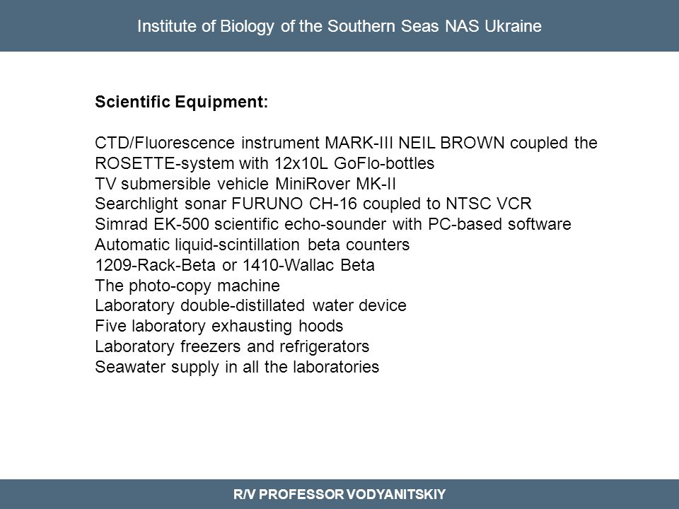 Institute of Biology of the Southern Seas NAS Ukraine R/V PROFESSOR VODYANITSKIY Scientific Equipment: CTD/Fluorescence instrument MARK-III NEIL BROWN coupled the ROSETTE-system with 12x10L GoFlo-bottles TV submersible vehicle MiniRover MK-II Searchlight sonar FURUNO CH-16 coupled to NTSC VCR Simrad EK-500 scientific echo-sounder with PC-based software Automatic liquid-scintillation beta counters 1209-Rack-Beta or 1410-Wallac Beta The photo-copy machine Laboratory double-distillated water device Five laboratory exhausting hoods Laboratory freezers and refrigerators Seawater supply in all the laboratories