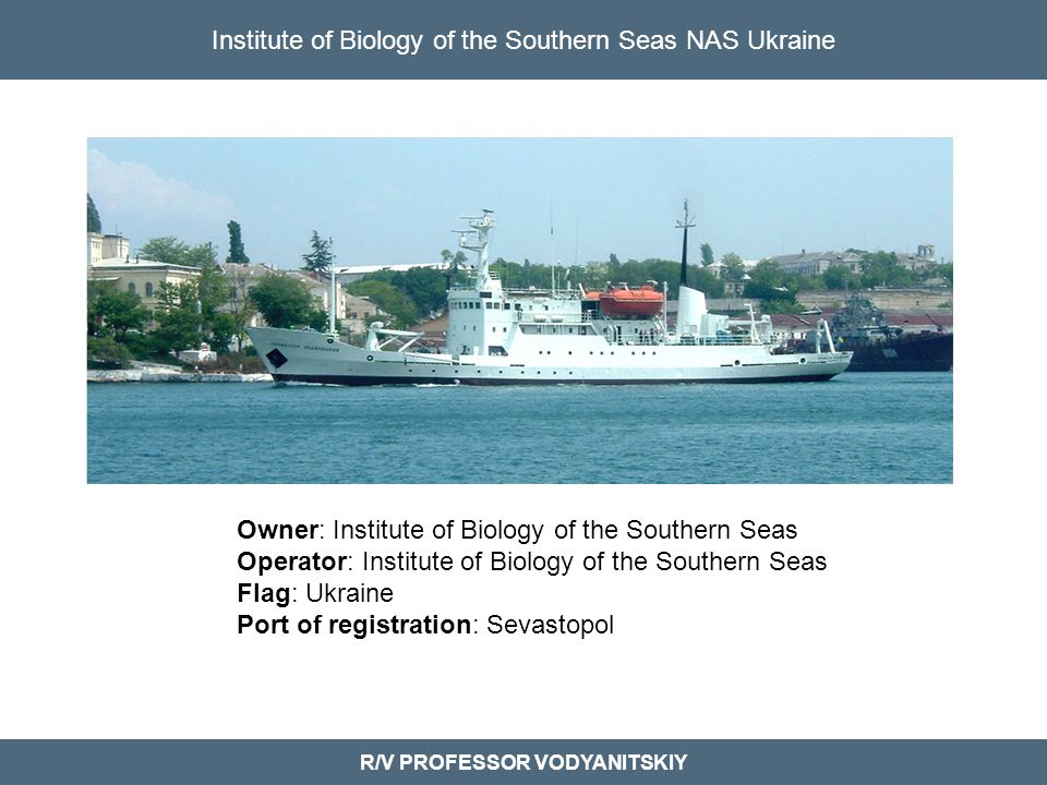 Institute of Biology of the Southern Seas NAS Ukraine R/V PROFESSOR VODYANITSKIY Owner: Institute of Biology of the Southern Seas Operator: Institute of Biology of the Southern Seas Flag: Ukraine Port of registration: Sevastopol
