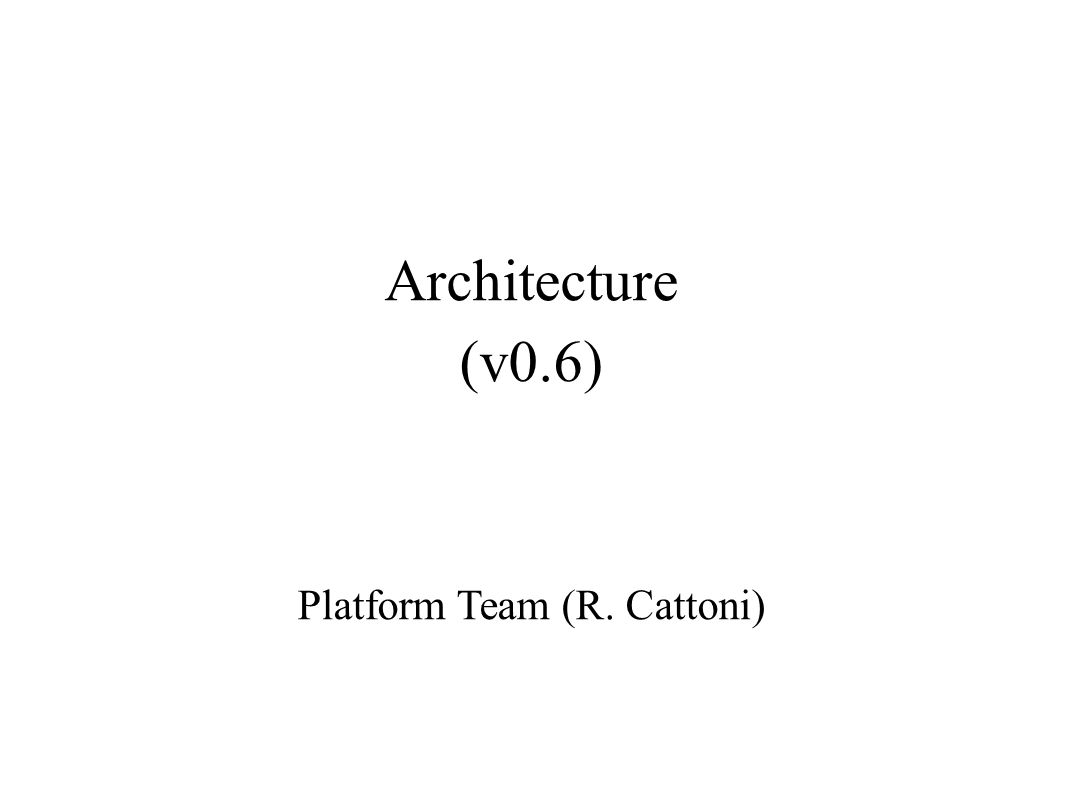 Architecture (v0.6) Platform Team (R. Cattoni)